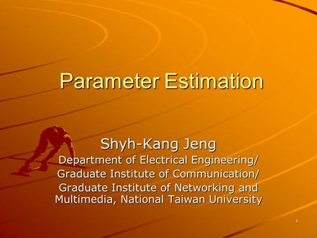 1 Parameter Estimation Shyh-Kang Jeng Department of Electrical Engineering/ Graduate Institute of Communication/ Graduate Institute of Networking and Multimedia,