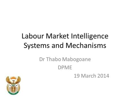 Labour Market Intelligence Systems and Mechanisms Dr Thabo Mabogoane DPME 19 March 2014.