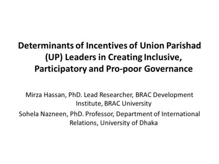 Determinants of Incentives of Union Parishad (UP) Leaders in Creating Inclusive, Participatory and Pro-poor Governance Mirza Hassan, PhD. Lead Researcher,