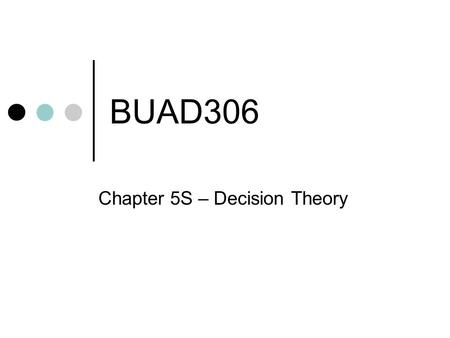 BUAD306 Chapter 5S – Decision Theory. Why DM is Important The act of selecting a preferred course of action among alternatives A KEY responsibility of.