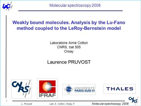 L. PruvostLab. A. Cotton, Orsay, F Molecular spectroscopy 2008 1 Molecular spectroscopy 2008 Weakly bound molecules. Analysis by the Lu-Fano method coupled.