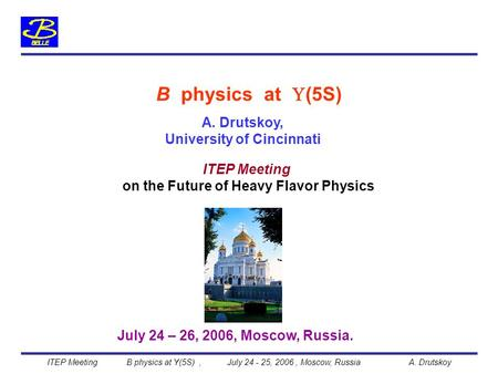 A. Drutskoy, University of Cincinnati B physics at  (5S) July 24 – 26, 2006, Moscow, Russia. on the Future of Heavy Flavor Physics ITEP Meeting B physics.