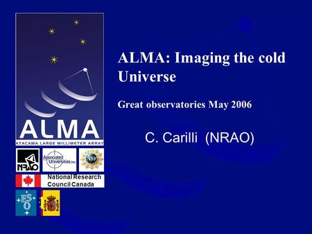 ALMA: Imaging the cold Universe Great observatories May 2006 C. Carilli (NRAO) National Research Council Canada.