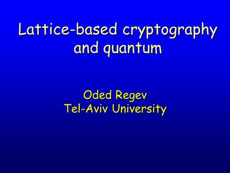 Lattice-based cryptography and quantum Oded Regev Tel-Aviv University.