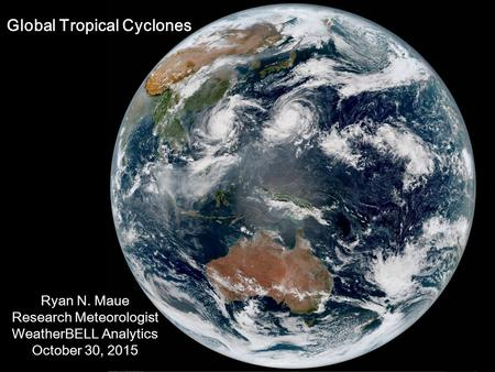 Ryan N. Maue Research Meteorologist WeatherBELL Analytics October 30, 2015 Global Tropical Cyclones.