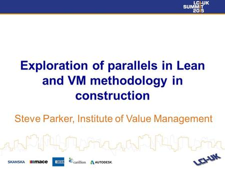 Exploration of parallels in Lean and VM methodology in construction Steve Parker, Institute of Value Management.
