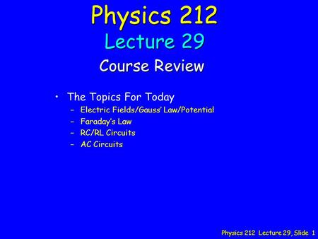 Physics 212 Lecture 29, Slide 1 Physics 212 Lecture 29 Course Review The Topics For Today – –Electric Fields/Gauss' Law/Potential – –Faraday's Law – –RC/RL.