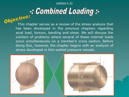 Lecture # 21 This chapter serves as a review of the stress analysis that has been developed in the previous chapters regarding axial load, torsion, bending.