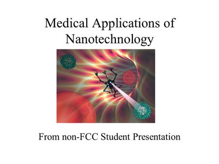 Medical Applications of Nanotechnology From non-FCC Student Presentation.