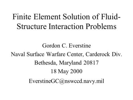 Finite Element Solution of Fluid- Structure Interaction Problems Gordon C. Everstine Naval Surface Warfare Center, Carderock Div. Bethesda, Maryland 20817.