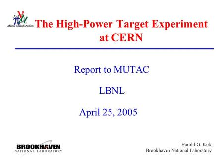 Harold G. Kirk Brookhaven National Laboratory The High-Power Target Experiment at CERN Report to MUTAC LBNL April 25, 2005.