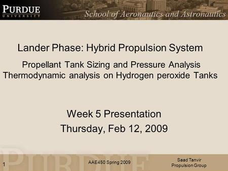AAE450 Spring 2009 Lander Phase: Hybrid Propulsion System Propellant Tank Sizing and Pressure Analysis Thermodynamic analysis on Hydrogen peroxide Tanks.