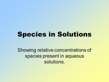 Species in Solutions Showing relative concentrations of species present in aqueous solutions.