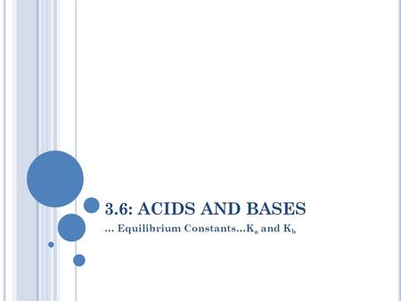 3.6: ACIDS AND BASES … Equilibrium Constants…K a and K b.