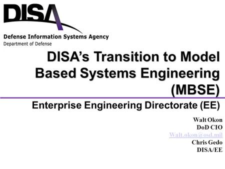 Enterprise Engineering Directorate (EE) DISA's Transition to Model Based Systems Engineering (MBSE) Walt Okon DoD CIO Chris Gedo DISA/EE.