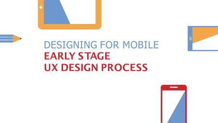 DESIGNING FOR MOBILE EARLY STAGE UX DESIGN PROCESS.