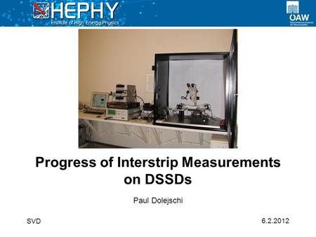6.2.2012 Paul Dolejschi Progress of Interstrip Measurements on DSSDs SVD.