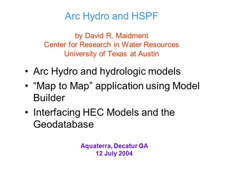 "Arc Hydro and HSPF by David R. Maidment Center for Research in Water Resources University of Texas at Austin Arc Hydro and hydrologic models ""Map to Map"""