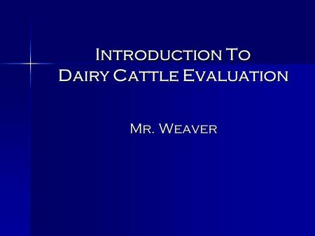 Introduction To Dairy Cattle Evaluation Mr. Weaver.