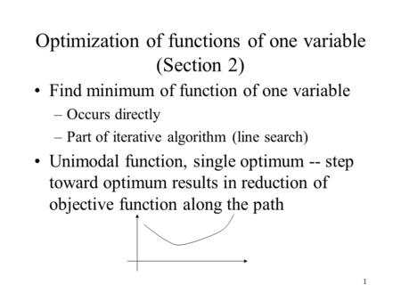 1 Optimization of functions of one variable (Section 2) Find minimum of function of one variable –Occurs directly –Part of iterative algorithm (line search)