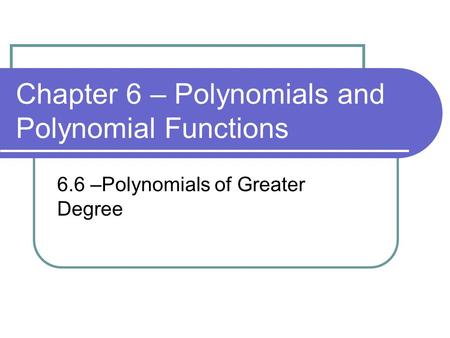 Chapter 6 – Polynomials and Polynomial Functions 6.6 –Polynomials of Greater Degree.