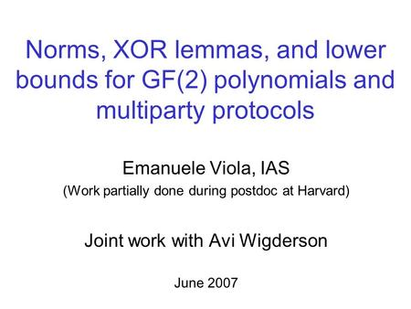 Norms, XOR lemmas, and lower bounds for GF(2) polynomials and multiparty protocols Emanuele Viola, IAS (Work partially done during postdoc at Harvard)