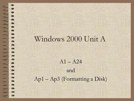 Windows 2000 Unit A A1 – A24 and Ap1 – Ap3 (Formatting a Disk)