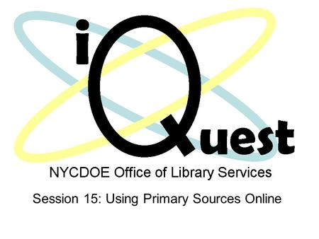 Session 15: Using Primary Sources Online. Focusing Questions How can we use primary resources to enrich the teaching and learning experience? How can.