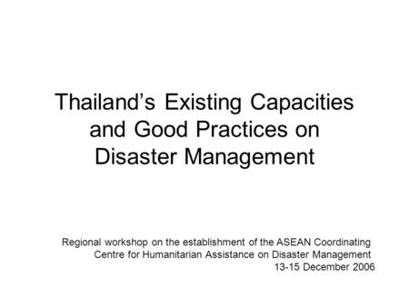 Thailand's Existing Capacities and Good Practices on Disaster Management Regional workshop on the establishment of the ASEAN Coordinating Centre for Humanitarian.
