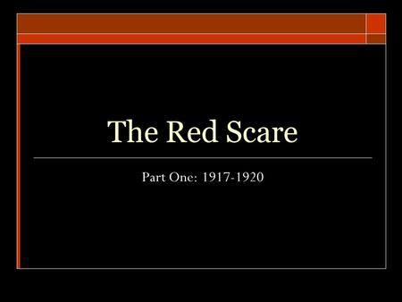 "The Red Scare Part One: 1917-1920. Fear of Communism  A fear in the United States that Communists, or ""reds,"" as they were called, might seize power."