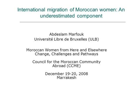 International migration of Moroccan women: An underestimated component Abdeslam Marfouk Université Libre de Bruxelles (ULB) Moroccan Women from Here and.