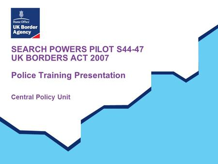 SEARCH POWERS PILOT S44-47 UK BORDERS ACT 2007 Police Training Presentation Central Policy Unit.
