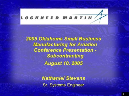 1 2005 Oklahoma Small Business Manufacturing for Aviation Conference Presentation - Subcontracting August 10, 2005 Nathaniel Stevens Sr. Systems Engineer.