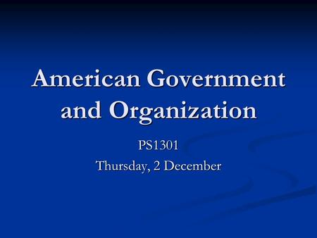 American Government and Organization PS1301 Thursday, 2 December.