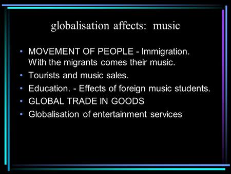 Globalisation affects: music MOVEMENT OF PEOPLE - Immigration. With the migrants comes their music. Tourists and music sales. Education. - Effects of foreign.