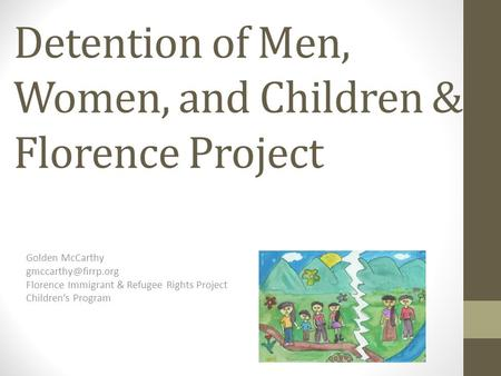 Detention of Men, Women, and Children & Florence Project Golden McCarthy Florence Immigrant & Refugee Rights Project Children's Program.