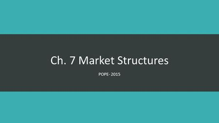 "Ch. 7 Market Structures POPE- 2015 What is a Market? ""An environment in which buyers and sellers interact to exchange goods and services for money"""