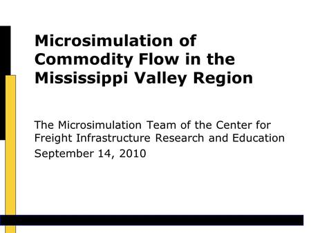Microsimulation of Commodity Flow in the Mississippi Valley Region The Microsimulation Team of the Center for Freight Infrastructure Research and Education.