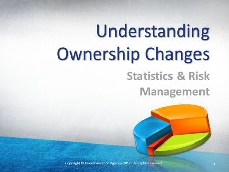 Copyright © Texas Education Agency, 2012. All rights reserved. 1 Understanding Ownership Changes Statistics & Risk Management.