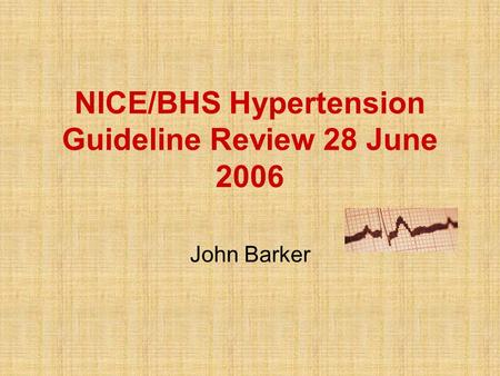 NICE/BHS Hypertension Guideline Review 28 June 2006 John Barker ESH Clinical Hypertension Specialists European Society of Hypertension Specialist Accreditation.