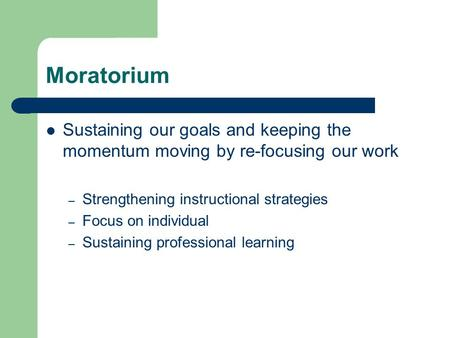 Moratorium Sustaining our goals and keeping the momentum moving by re-focusing our work – Strengthening instructional strategies – Focus on individual.