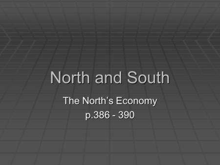 North and South The North's Economy p.386 - 390. Industrialization  By the early 1800's, changes took place in the Northern states.  Power-driven machinery.