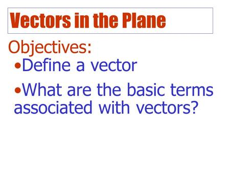 Vectors in the Plane Objectives: Define a vector What are the basic terms associated with vectors?