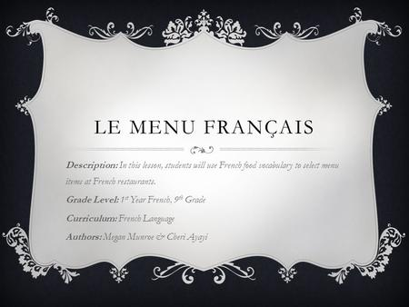 LE MENU FRANÇAIS Description: In this lesson, students will use French food vocabulary to select menu items at French restaurants. Grade Level: 1 st Year.