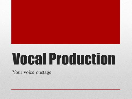 Vocal Production Your voice onstage. Voice, Emotions, & Body Your voice reflects the emotions and feelings of your body. You can tell if someone is sick.