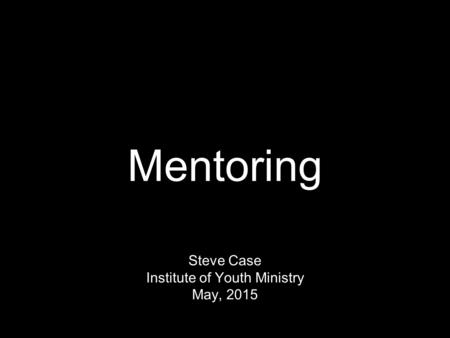 Mentoring Steve Case Institute of Youth Ministry May, 2015.