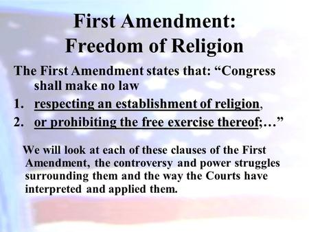 First Amendment: Freedom of Religion We will look at each of these clauses of the First Amendment, the controversy and power struggles surrounding them.