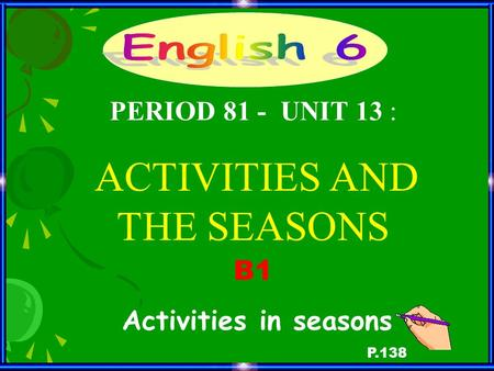 B1 Activities in seasons P.138 PERIOD 81 - UNIT 13 : ACTIVITIES AND THE SEASONS.