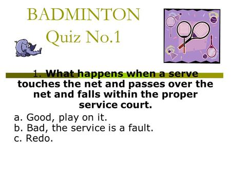 BADMINTON Quiz No.1 1. What happens when a serve touches the net and passes over the net and falls within the proper service court. a. Good, play on it.