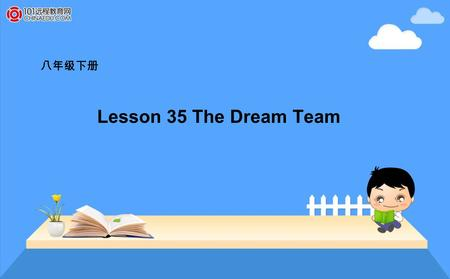 八年级下册 Lesson 35 The Dream Team. A Game--- guess, guess, guess! Work in groups. Take turns acting out a sport. While one group member acts, the others.